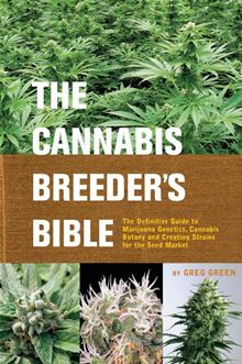 The Cannabis Breeder's Bible: The Definitive Guide to Marijuana Genetics, Cannabis Botany and Creating Strains for the Seed Market
